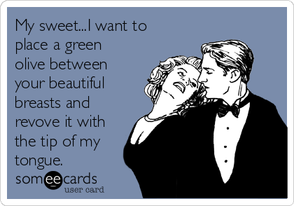 My sweet...I want to place a green olive between your beautiful breasts and revove it with the tip of my tongue.