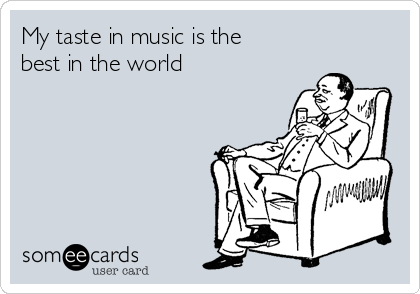 My taste in music is the best in the world