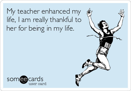 My teacher enhanced my   life, I am really thankful to her for being in my life.