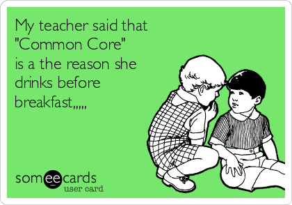 "My teacher said that  ""Common Core"" is a the reason she drinks before breakfast,,,,,"