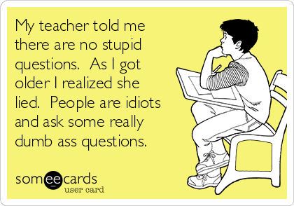 My teacher told me there are no stupid questions.  As I got older I realized she lied.  People are idiots and ask some really dumb ass questions.
