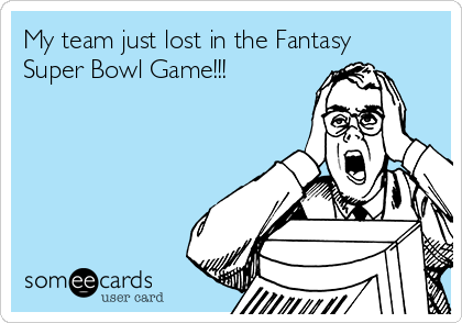 My team just lost in the Fantasy Super Bowl Game!!!