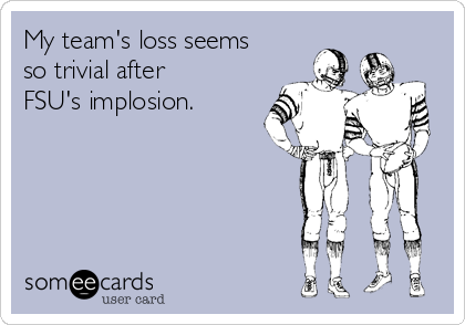 My team's loss seems so trivial after FSU's implosion.