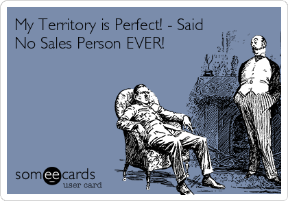 My Territory is Perfect! - Said No Sales Person EVER!