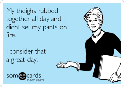 My theighs rubbed together all day and I didnt set my pants on fire.  I consider that a great day.