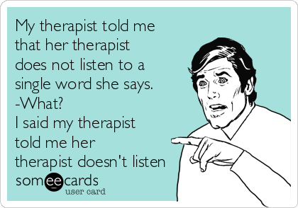 My therapist told me that her therapist does not listen to a single word she says. -What? I said my therapist told me her therapist doesn't listen