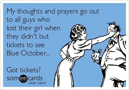 My thoughts and prayers go out to all guys who lost their girl when they didn't but tickets to see Blue October...  Got tickets?