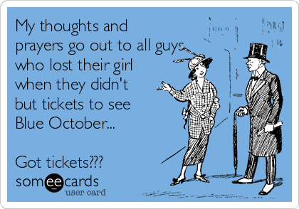 My thoughts and prayers go out to all guys who lost their girl when they didn't but tickets to see Blue October...  Got tickets???