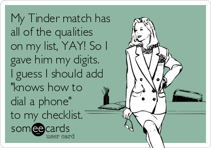 """My Tinder match has all of the qualities on my list, YAY! So I gave him my digits.   I guess I should add """"knows how to dial a phone"""" to my checklist."""
