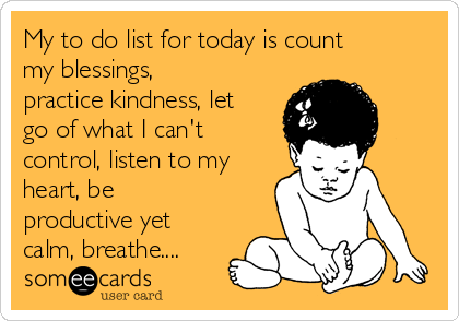 My to do list for today is count my blessings, practice kindness, let go of what I can't control, listen to my heart, be productive yet calm, breathe....