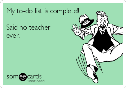 My to-do list is complete!!  Said no teacher ever.