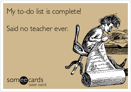 My to-do list is complete!  Said no teacher ever.