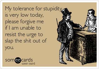 My tolerance for stupidity  is very low today, please forgive me if I am unable to resist the urge to slap the shit out of you.