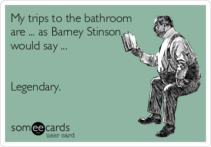 My trips to the bathroom are ... as Barney Stinson would say ...   Legendary.