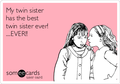 My twin sister has the best twin sister ever ever family ecard my twin sister has the best twin sister ever ever bookmarktalkfo Gallery