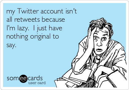 my Twitter account isn't all retweets because I'm lazy.  I just have nothing original to say.