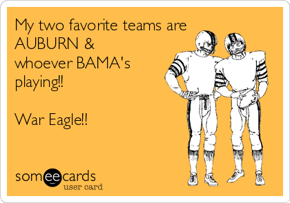 My two favorite teams are AUBURN & whoever BAMA's playing!!  War Eagle!!