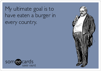 My ultimate goal is to have eaten a burger in every country.