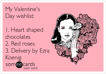 My Valentine's Day wishlist:  1. Heart shaped chocolates 2. Red roses 3. Delivery by Ezra Koenig