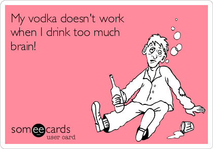 My vodka doesn't work when I drink too much brain!