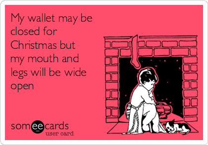 My wallet may be closed for Christmas but my mouth and legs will be wide open