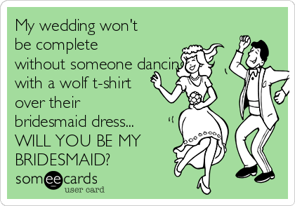 My wedding won't be complete without someone dancing with a wolf t-shirt over their bridesmaid dress... WILL YOU BE MY BRIDESMAID?
