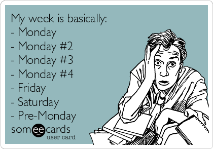 My week is basically: - Monday - Monday #2 - Monday #3 - Monday #4 - Friday - Saturday - Pre-Monday