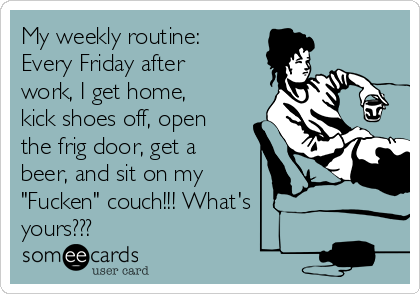"""My weekly routine: Every Friday after work, I get home, kick shoes off, open the frig door, get a beer, and sit on my """"Fucken"""" couch!!! What's yours???"""