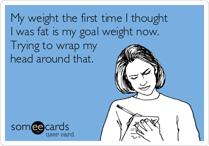 My weight the first time I thought I was fat is my goal weight now. Trying to wrap my head around that.