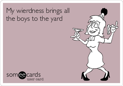 My wierdness brings all the boys to the yard