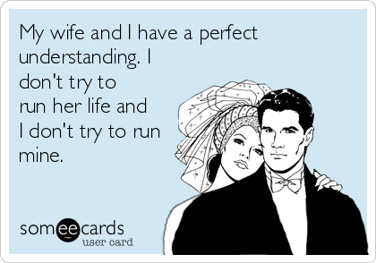 My wife and I have a perfect understanding. I don't try to run her life and I don't try to run mine.