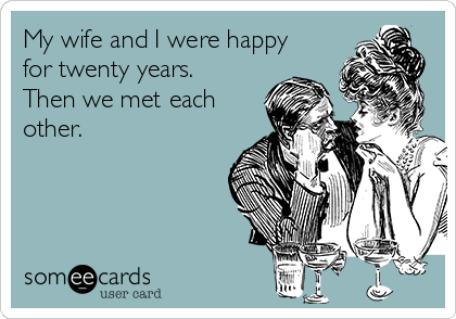 My wife and I were happy for twenty years. Then we met each other.