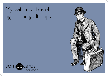 My wife is a travel agent for guilt trips