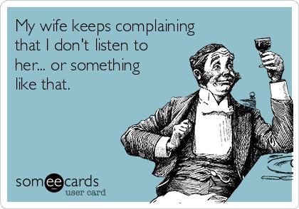 My wife keeps complaining that I don't listen to her... or something like that.