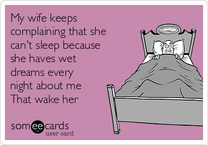 My wife keeps complaining that she can't sleep because she haves wet dreams every night about me That wake her