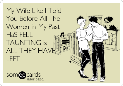 My Wife Like I Told You Before All The Women in My Past HaS FELL TAUNTING is  ALL THEY HAVE LEFT