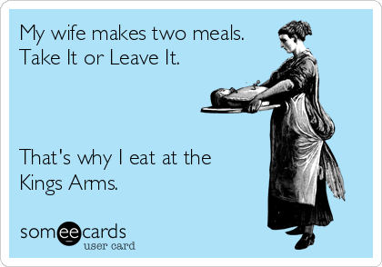 My wife makes two meals. Take It or Leave It.    That's why I eat at the  Kings Arms.