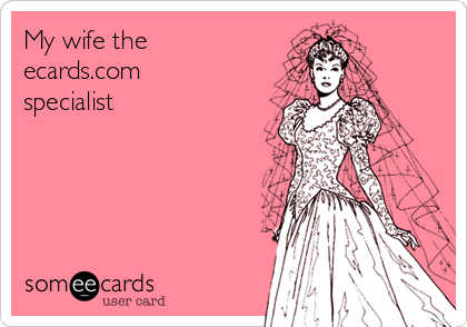 My wife the ecards.com specialist