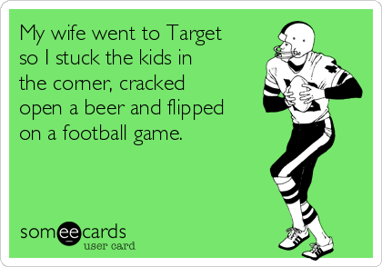 My wife went to Target so I stuck the kids in the corner, cracked open a beer and flipped on a football game.