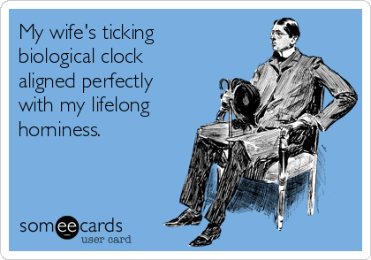 My wife's ticking biological clock aligned perfectly with my lifelong horniness.