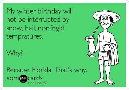 My winter birthday will not be interrupted by snow, hail, nor frigid tempratures.  Why?  Because Florida. That's why.