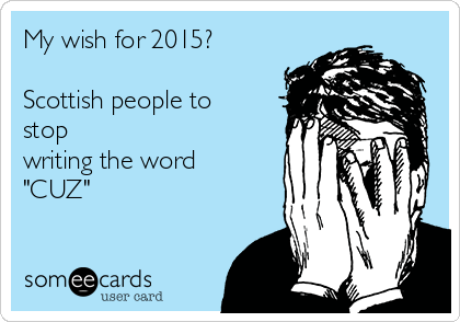 "My wish for 2015?  Scottish people to stop writing the word ""CUZ"""