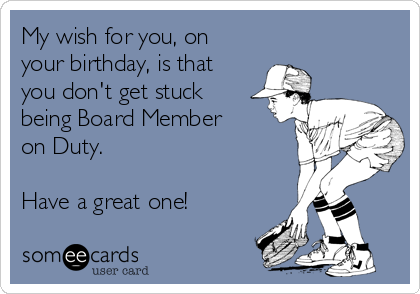 My wish for you, on your birthday, is that you don't get stuck being Board Member on Duty.  Have a great one!