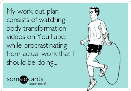 My work out plan consists of watching body transformation videos on YouTube, while procrastinating from actual work that I should be doing...