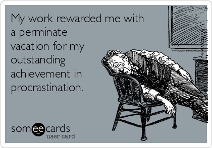 My work rewarded me with a perminate vacation for my outstanding achievement in procrastination.