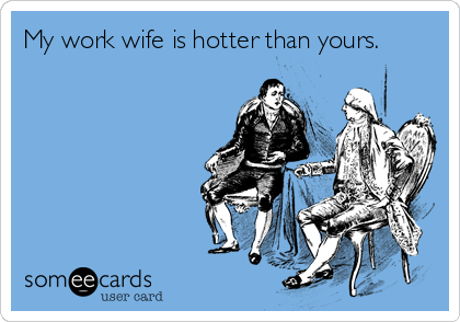 My work wife is hotter than yours.