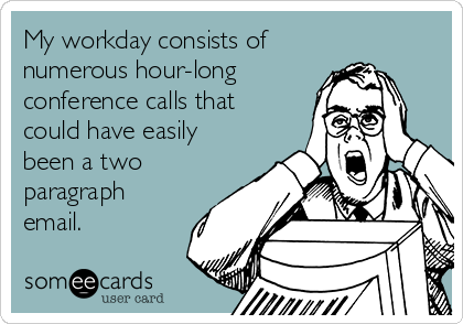 My workday consists of numerous hour-long  conference calls that  could have easily been a two paragraph email.