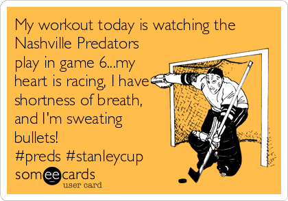My workout today is watching the Nashville Predators play in game 6...my heart is racing, I have shortness of breath, and I'm sweating bullets!  #preds #stanleycup