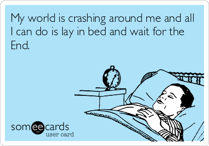 My world is crashing around me and all I can do is lay in bed and wait for the End.