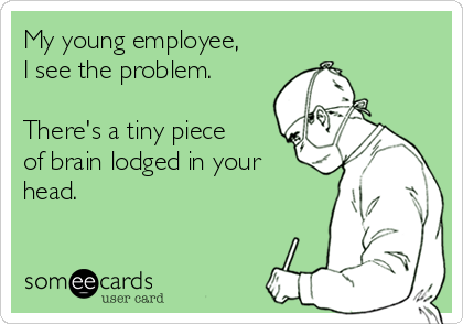 My young employee, I see the problem.   There's a tiny piece of brain lodged in your head.